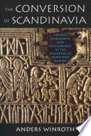 The Conversion of Scandinavia  : Vikings, Merchants, and Missionaries in the Remaking of Northern Europe