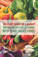 The Plant Based On A Budget 500 Easy Recipes For Fat Burner With Plant based Foods