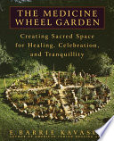 """""""The Medicine Wheel Garden: Creating Sacred Space for Healing, Celebration, and Tranquillity"""" by E. Barrie Kavasch"""