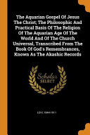 The Aquarian Gospel of Jesus the Christ; The Philosophic and Practical Basis of the Religion of the Aquarian Age of the World and of the Church Universal, Transcribed from the Book of God's Remembrances, Known as the Akashic Records