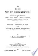 The True Art Of Book Keeping A New And Simple Method Of Keeping Books With A Daily Balance Sheet Illustrated By Forms And Examples