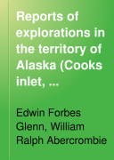 Reports of Explorations in the Territory of Alaska  Cooks Inlet  Sushitna  Copper  and Tanana Rivers  1898