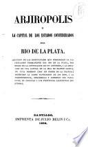 Arjiropolis o La capital de los estados confederados del Rio de la Plata [by D.F. Sarmiento].