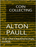 Coin Collecting: The Unconventional Guide