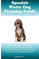 Spanish Water Dog Training Guide Spanish Water Dog Training Book Includes  Spanish Water Dog Socializing  Housetraining  Obedience Training  Behavioral Training  Cues and Commands and More