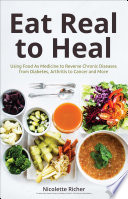 """Eat Real to Heal: Using Food As Medicine to Reverse Chronic Diseases from Diabetes, Arthritis, Cancer and More"" by Nicolette Richer"