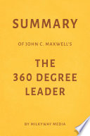 Summary of John C. Maxwell's The 360 Degree Leader by Milkyway Media