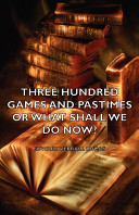 Three Hundred Games and Pastimes Or What Shall We Do Now    A Book of Suggestions for Children s Games and Activities