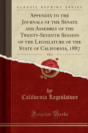 Appendix to the Journals of the Senate and Assembly of the Twenty Seventh Session of the Legislature of the State of California  1887  Vol  1  Classic Reprint