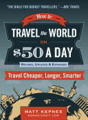 How to travel the world on $50 a day : travel cheaper, longer, smarter