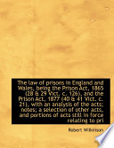 The Law of Prisons in England and Wales, Being the Prison ACT, 1865 (28 & 29 Vict. C. 126), and the
