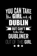 Can Take Girl Out of Dublin But Can t Take the Dubliner Out of the Girl Pride Proud Patriotic 120 Pages 6 X 9 Notebook