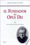 El fundador del Opus Dei. III. Los caminos divinos de la tierra