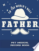 To the World's Best Father: Pet Medical Record Book