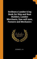 Scribner s Lumber   Log Book  For Ship and Boat Builders  Lumber Merchants  Saw Mill Men  Farmers and Mechanics