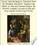 Gnostic John the Baptizer  Selections from the Mand an John Book  Together with Studies on John and Christian Origins  the Slavonic Josephus  Account of John and Jesus and the Fourth Gospel Proem