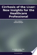 Cirrhosis of the Liver  New Insights for the Healthcare Professional  2011 Edition