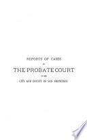 Reports of Cases in the Probate Court of the City and County of San Francisco