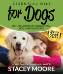 Essential Oils for Dogs: Natural Remedies and Natural Dog Care Made Easy