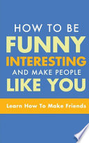 HOW TO BE FUNNY, INTERESTING, AND MAKE PEOPLE LIKE YOU
