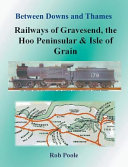 Between Downs and Thames - Railways of Gravesend, the Hoo Peninsular & Isle of Grain