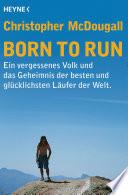 Born to Run  : Ein vergessenes Volk und das Geheimnis der besten und glücklichsten Läufer der Welt
