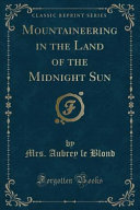 Mountaineering in the Land of the Midnight Sun  Classic Reprint