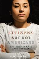 Citizens But Not Americans: Race and Belonging Among Latino Millennials