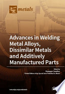 Advances in Welding Metal Alloys  Dissimilar Metals and Additively Manufactured Parts