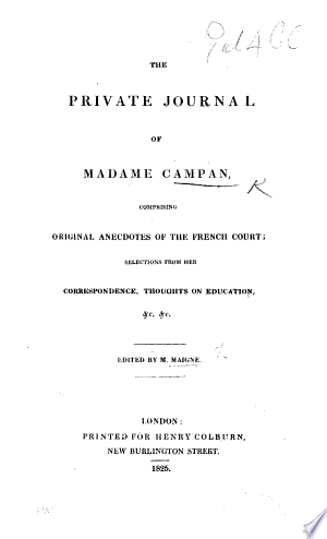 Download The Private Journal of Madame Campan, Comprising Original Anecdotes of the French Court; Selections from Her Correspondence, Thoughts on Education, &c. &c. Edited by M. Maigne PDF