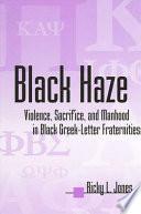 """Black Haze: Violence, Sacrifice, and Manhood in Black Greek-Letter Fraternities"" by Ricky L. Jones"
