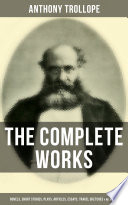 The Complete Works Of Anthony Trollope Novels Short Stories Plays Articles Essays Travel Sketches Memoirs