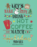Lets Bake Stuff  Drink Hot Coffee and Watch Holiday Movies