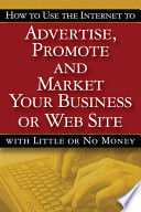 How to Use the Internet to Advertise  Promote and Market Your Business Or Web Site   with Little Or No Money