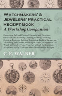 Watchmakers' and Jewelers' Practical Receipt Book A Workshop Companion - Comprising Full and Practical Formulae and Directions for Solders and Soldering, Cleaning, Pickling, Polishing, Coloring, Bronzing, Staining, Cementing, Etching, Lacquering
