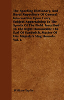 The Sporting Dictionary And Rural Repository Of General Information Upon Every Subject Appertaining To The Sports Of The Field Inscribed To The Righ
