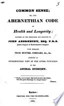 The Abernethian Code of Health and Longevity, or, Every one's health in his own keeping, by the proper regulation of the stomach and bowels ... Founded on the principles and practice of John Abernethy, etc