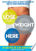 """Lose Weight Here: The Metabolic Secret to Target Stubborn Fat and Fix Your Problem Areas"" by Jade Teta, Keoni Teta"