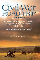 Civil War Road Trip  Volume I  A Guide to Northern Virginia  Maryland   Pennsylvania  1861 1863  First Manassas to Gettysburg