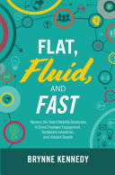Flat  Fluid  and Fast  Harness the Talent Mobility Revolution to Drive Employee Engagement  Accelerate Innovation  and Unleash Growth