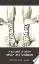 A Manual of Minor Surgery and Bandaging for the Use of House Surgeons, Dressers and Junior Practitioners