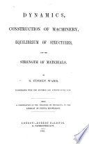 Dynamics  construction of machinery  equilibrium of structures  and the strength of materials  By G  F  Warr     Being a continuation of the treatises on Mechanics in the Library of Useful Knowledge