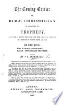 The Coming Crisis; Or, Bible Chronology in Relation to Prophecy, by which is Shewn the Cause for the Disturbed State of Europe Since 1821