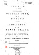 The Speech of the Right Honourable William Pitt, on a Motion for the Abolition of the Slave Trade, in the House of Commons, on Monday the Second of April, 1792