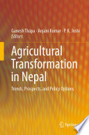 """Agricultural Transformation in Nepal: Trends, Prospects, and Policy Options"" by Ganesh Thapa, Anjani Kumar, P.K. Joshi"