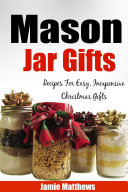 Mason Jar Gifts: Recipes for Easy, Inexpensive Christmas Gifts in Jars (Jar Recipes, Jar Gifts, Homemade Gifts)