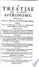 A Treatise of Astronomy  Wherein the Diurnal Motions of the Heavenly Bodies  and the Annual Motion of the Sun  and the Sun s Various Distances from the Earth  Together with the Inequabilities of the Sun s Motions Throughout the Year  are Accounted for According to the Ptolemaick  Semi Tychonick and Copernican Systems