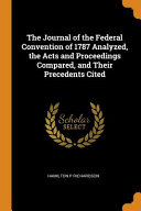 The Journal of the Federal Convention of 1787 Analyzed  the Acts and Proceedings Compared  and Their Precedents Cited
