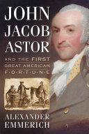 John Jacob Astor and the First Great American Fortune