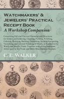 Watchmakers  and Jewelers  Practical Receipt Book A Workshop Companion   Comprising Full and Practical Formulae and Directions for Solders and Soldering  Cleaning  Pickling  Polishing  Coloring  Bronzing  Staining  Cementing  Etching  Lacquering